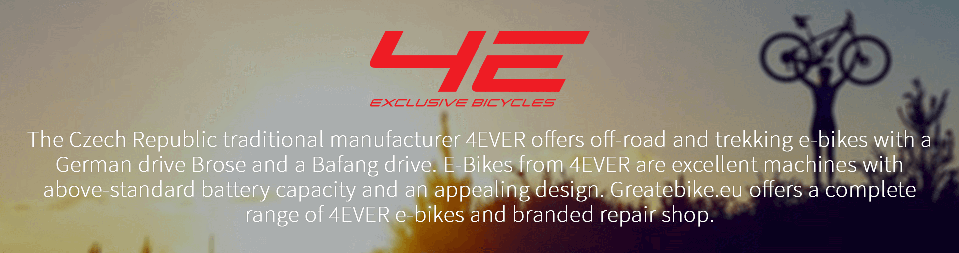 The Czech Republic traditional manufacturer 4EVER offers off-road and trekking e-bikes with a German drive Brose and a Bafang drive. E-Bikes from 4EVER are excellent machines with above-standard battery capacity and an appealing design. Greatebike.eu offers a complete range of 4EVER e-bikes and branded repair shop.