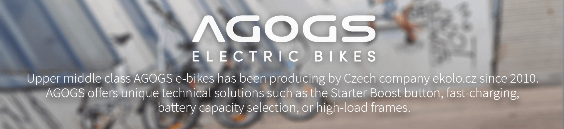 Upper middle class AGOGS e-bikes has been producing by Czech company ekolo.cz since 2010.  AGOGS offers unique technical solutions such as the Starter Boost button, fast-charging,  battery capacity selection, or high-load frames.