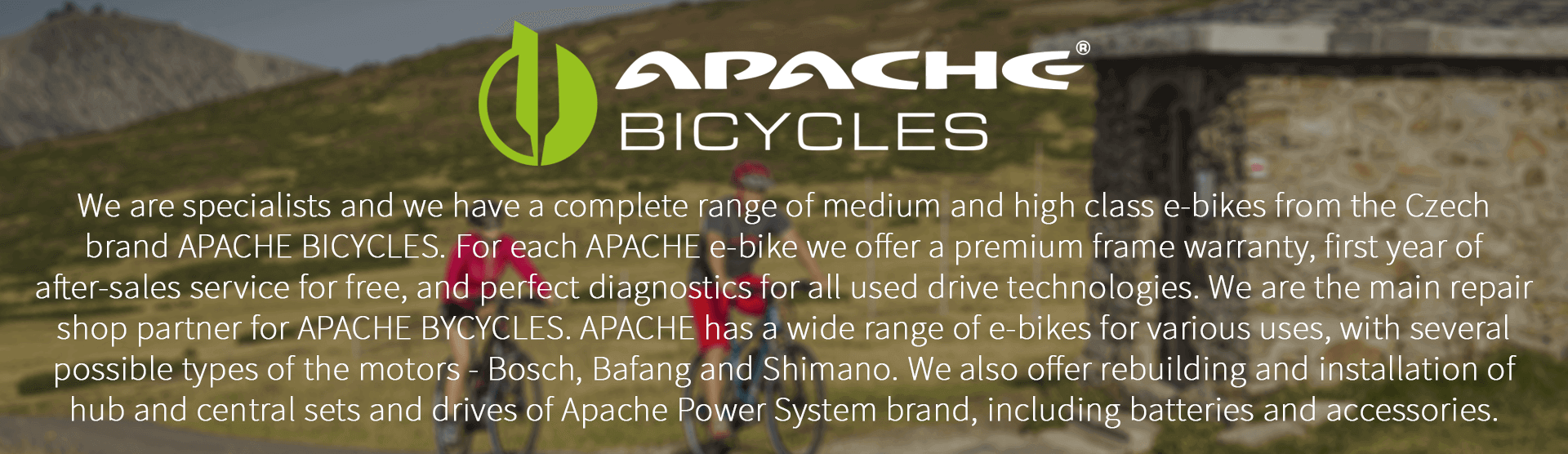 We are specialists and we have a complete range of medium and high class e-bikes from the Czech brand APACHE BICYCLES. For each APACHE e-bike we offer a premium frame warranty, first year of after-sales service for free, and perfect diagnostics for all used drive technologies. We are the main repair shop partner for APACHE BYCYCLES. APACHE has a wide range of e-bikes for various uses, with several possible types of the motors - Bosch, Bafang and Shimano. We also offer rebuilding and installation of hub and central sets and drives of Apache Power System brand, including batteries and accessories.