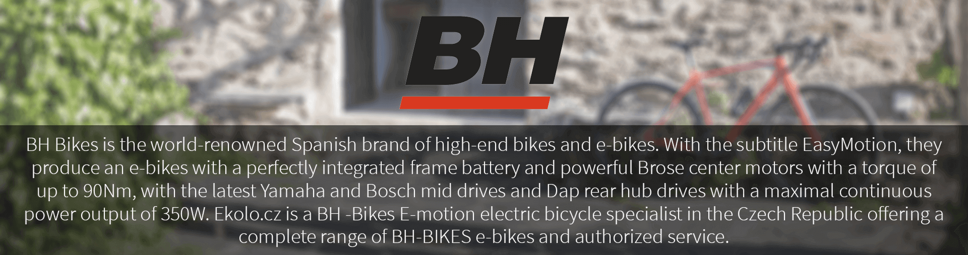 BH Bikes is the world-renowned Spanish brand of high-end bikes and e-bikes. With the subtitle EasyMotion, they produce an e-bikes with a perfectly integrated frame battery and powerful Brose center motors with a torque of up to 90Nm, with the latest Yamaha and Bosch mid drives and Dap rear hub drives with a maximal continuous power output of 350W. Ekolo.cz is a BH -Bikes E-motion electric bicycle specialist in the Czech Republic offering a complete range of BH-BIKES e-bikes and authorized service.