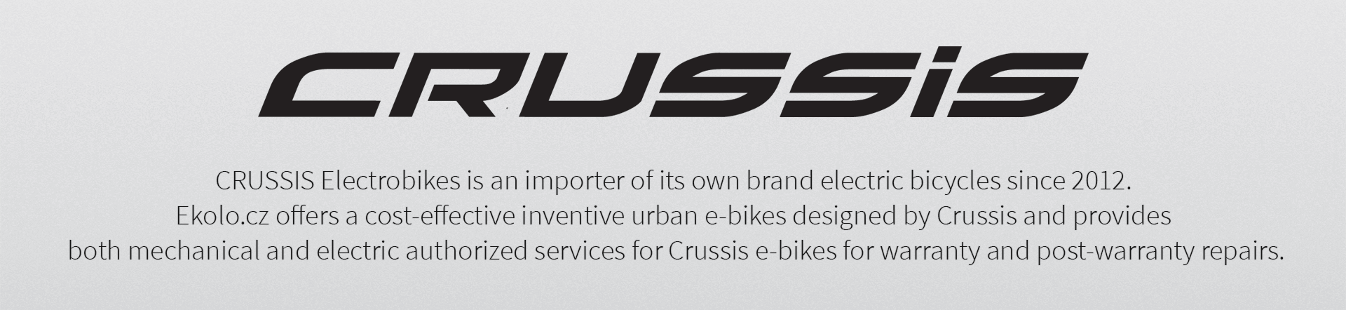 CRUSSIS Electrobikes is an importer of its own brand electric bicycles since 2012.  Ekolo.cz offers a cost-effective inventive urban e-bikes designed by Crussis and provides  both mechanical and electric authorized services for Crussis e-bikes for warranty and post-warranty repairs.