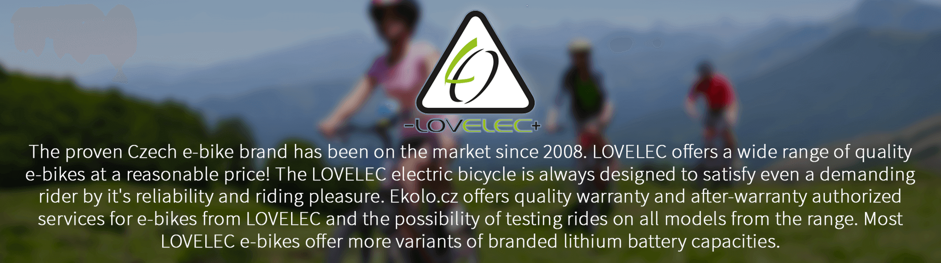 The proven Czech e-bike brand has been on the market since 2008. LOVELEC offers a wide range of quality e-bikes at a reasonable price! The LOVELEC electric bicycle is always designed to satisfy even a demanding rider by it's reliability and riding pleasure. Ekolo.cz offers quality warranty and after-warranty authorized services for e-bikes from LOVELEC and the possibility of testing rides on all models from the range. Most LOVELEC e-bikes offer more variants of branded lithium battery capacities.