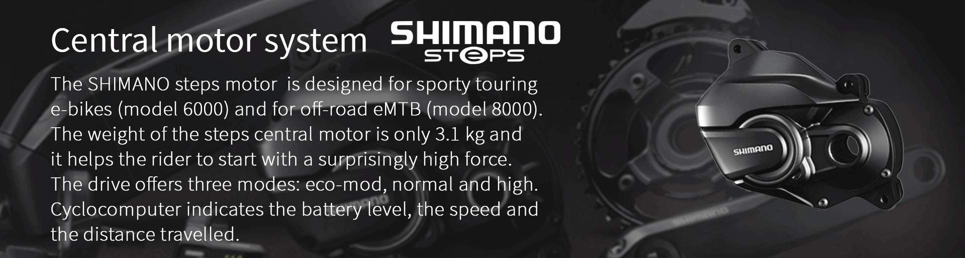 The SHIMANO steps motor  is designed for sporty touring  e-bikes (model 6000) and for off-road eMTB (model 8000).  The weight of the steps central motor is only 3.1 kg and  it helps the rider to start with a surprisingly high force.  The drive offers three modes: eco-mod, normal and high.  Cyclocomputer indicates the battery level, the speed and  the distance travelled.