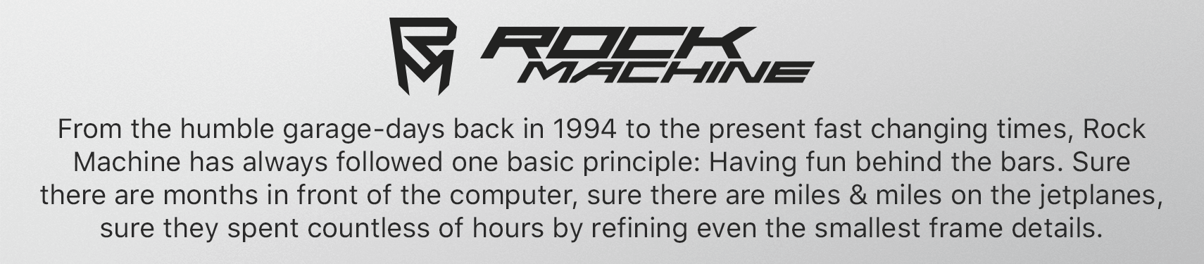 From the humble garage-days back in 1994 to the present fast changing times, Rock Machine has always followed one basic principle: Having fun behind the bars. Sure there are months in front of the computer, sure there are miles & miles on the jetplanes, sure they spent countless of hours by refining even the smallest frame details.