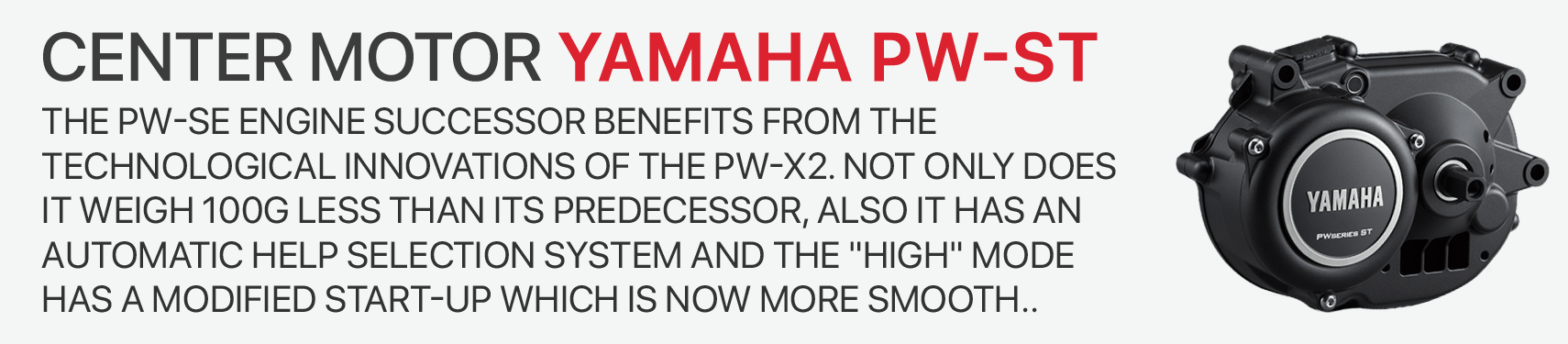 The PW-SE engine successor benefits from the technological innovations of the PW-X2. Not only does it weigh 100g less than its predecessor, also IT HAS an automatic help selection system and the HIGH mode has a modified start-up which is now more smooth..