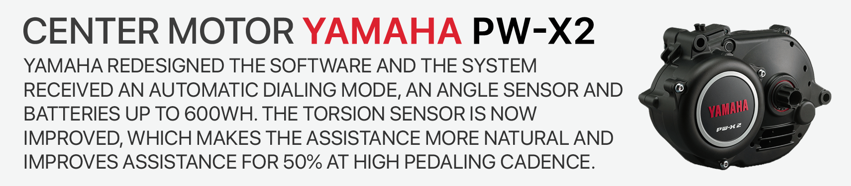 Yamaha redesigned the software and the system received an automatic dialing mode, an angle sensor and batteries up to 600Wh. the torsion sensor is NOW Improved, which makes the assistance more natural and  improves assistance for 50% at high pedaling cadence.
